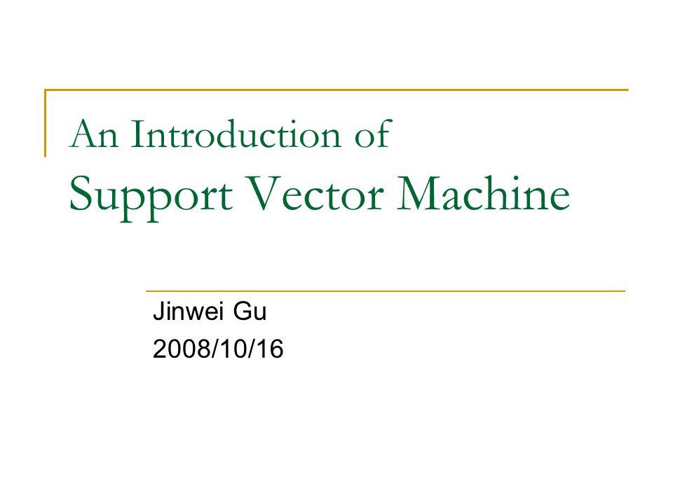 An Introduction of Support Vector Machine Jinwei Gu 2008/10/16