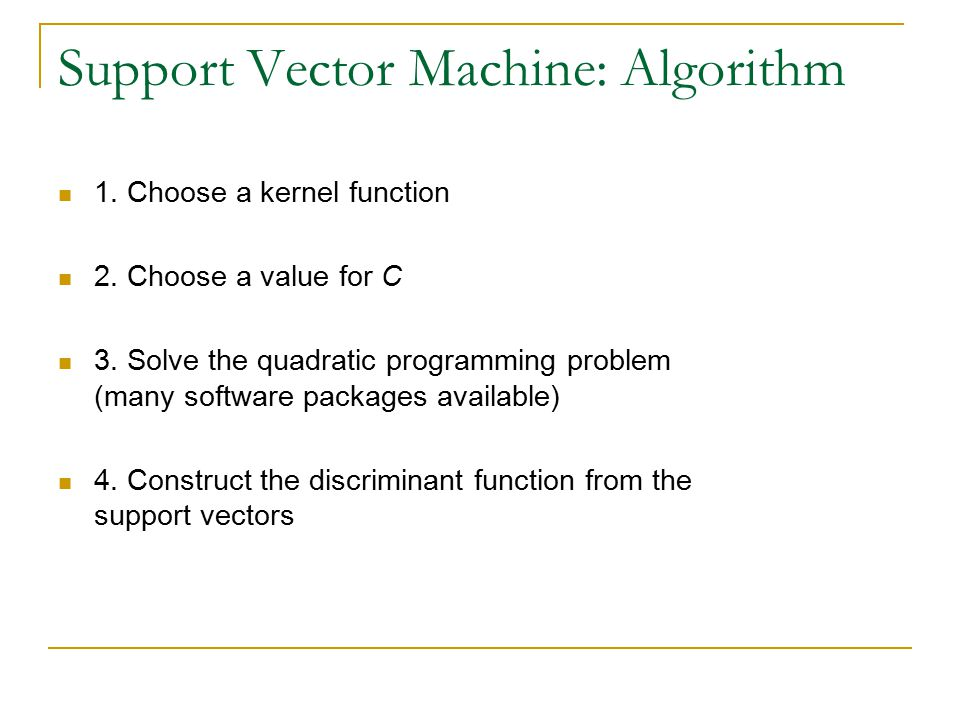 Support Vector Machine: Algorithm 1. Choose a kernel function 2. Choose a value for C 3. Solve the quadratic programming problem (many software packag