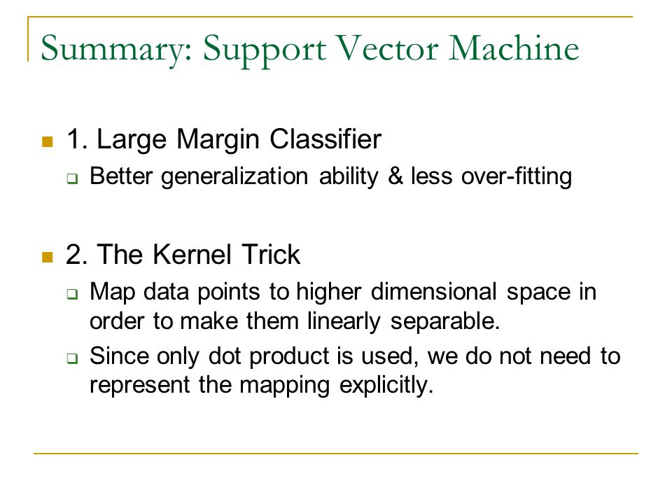 Summary: Support Vector Machine 1. Large Margin Classifier  Better generalization ability & less over-fitting 2. The Kernel Trick  Map data points t
