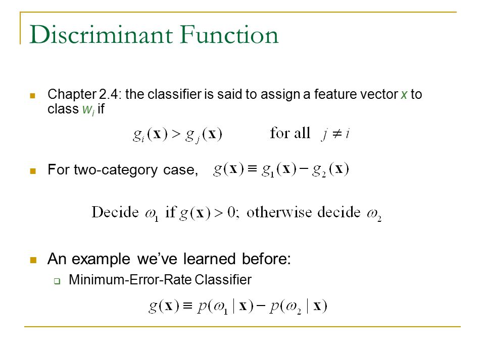 Discriminant Function Chapter 2.4: the classifier is said to assign a feature vector x to class w i if An example we've learned before:  Minimum-Erro