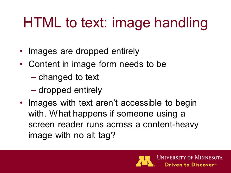 HTML to text: image handling Images are dropped entirely Content in image form needs to be –changed to text –dropped entirely Images with text aren't accessible to begin with.
