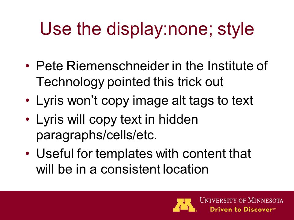 Use the display:none; style Pete Riemenschneider in the Institute of Technology pointed this trick out Lyris won't copy image alt tags to text Lyris will copy text in hidden paragraphs/cells/etc.