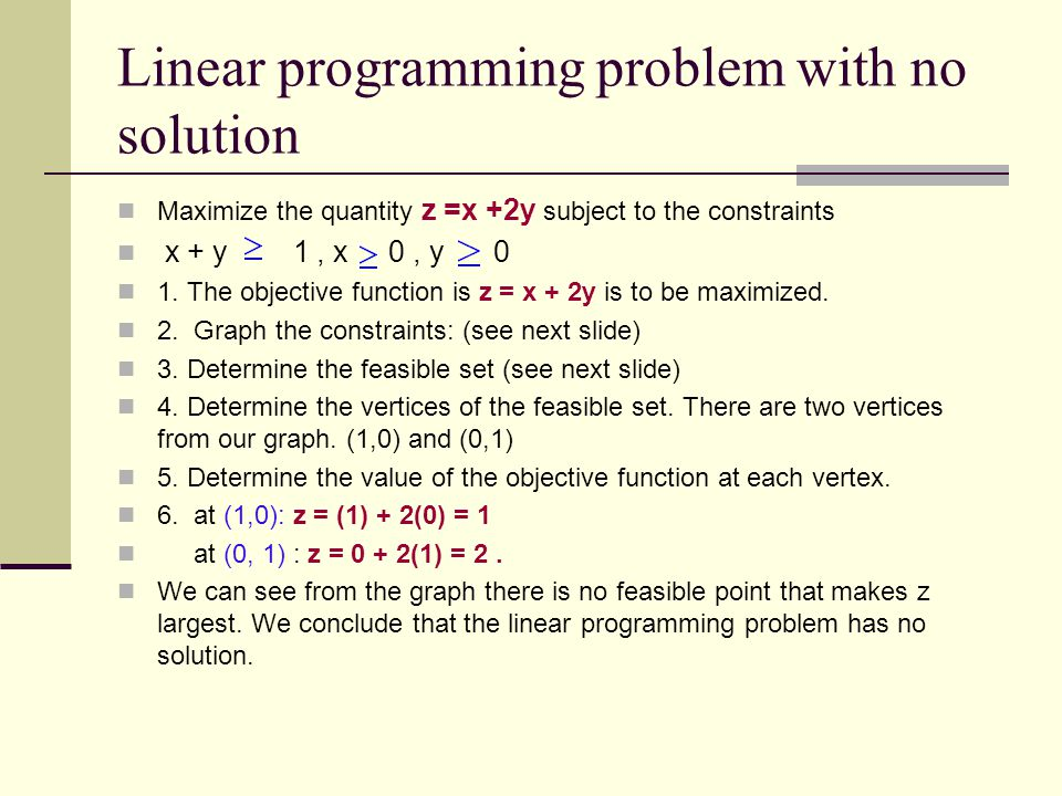 Linear programming problem with no solution Maximize the quantity z =x +2y subject to the constraints x + y 1, x 0, y 0 1. The objective function is z