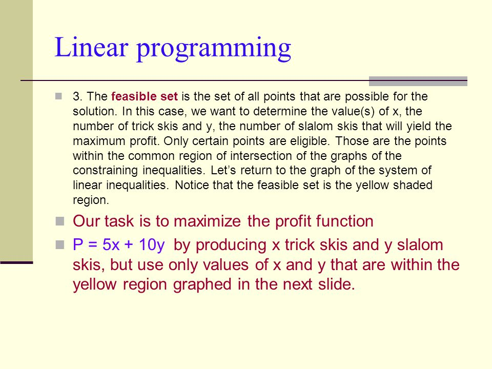 Linear programming 3. The feasible set is the set of all points that are possible for the solution. In this case, we want to determine the value(s) of