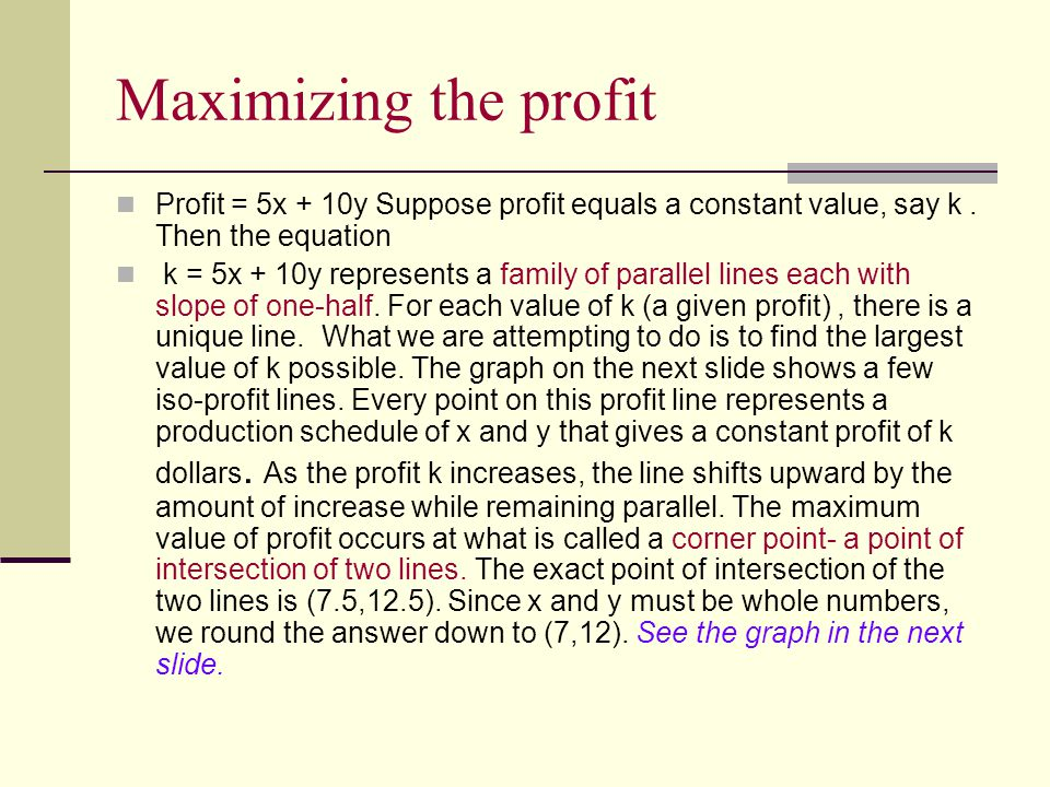 Maximizing the profit Profit = 5x + 10y Suppose profit equals a constant value, say k. Then the equation k = 5x + 10y represents a family of parallel