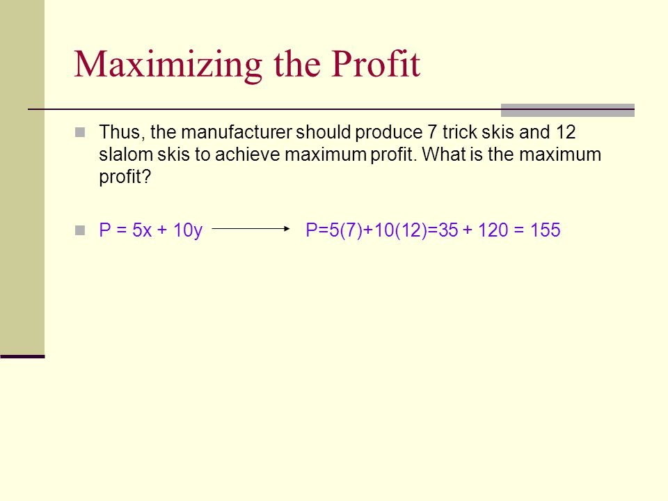 Maximizing the Profit Thus, the manufacturer should produce 7 trick skis and 12 slalom skis to achieve maximum profit. What is the maximum profit? P =