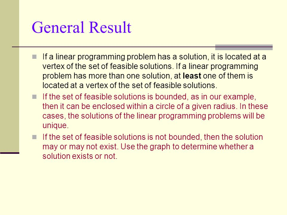 General Result If a linear programming problem has a solution, it is located at a vertex of the set of feasible solutions.