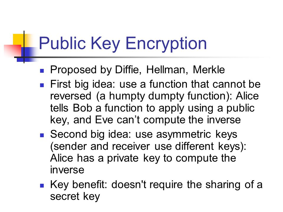 Public Key Encryption Proposed by Diffie, Hellman, Merkle First big idea: use a function that cannot be reversed (a humpty dumpty function): Alice tells Bob a function to apply using a public key, and Eve can't compute the inverse Second big idea: use asymmetric keys (sender and receiver use different keys): Alice has a private key to compute the inverse Key benefit: doesn t require the sharing of a secret key