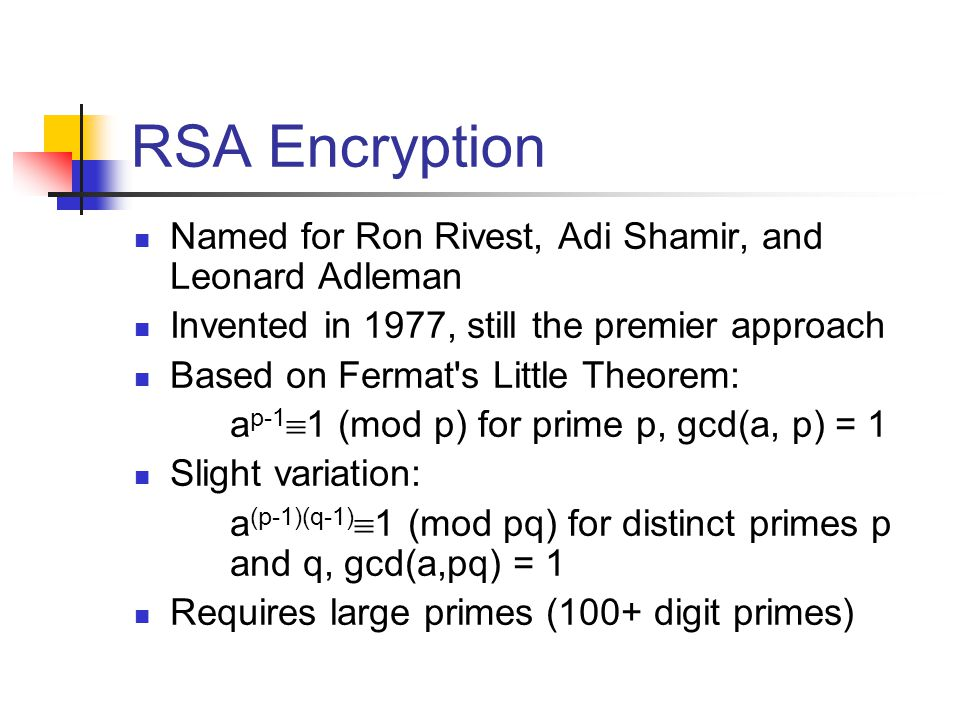 RSA Encryption Named for Ron Rivest, Adi Shamir, and Leonard Adleman Invented in 1977, still the premier approach Based on Fermat s Little Theorem: a p-1  1 (mod p) for prime p, gcd(a, p) = 1 Slight variation: a (p-1)(q-1)  1 (mod pq) for distinct primes p and q, gcd(a,pq) = 1 Requires large primes (100+ digit primes)