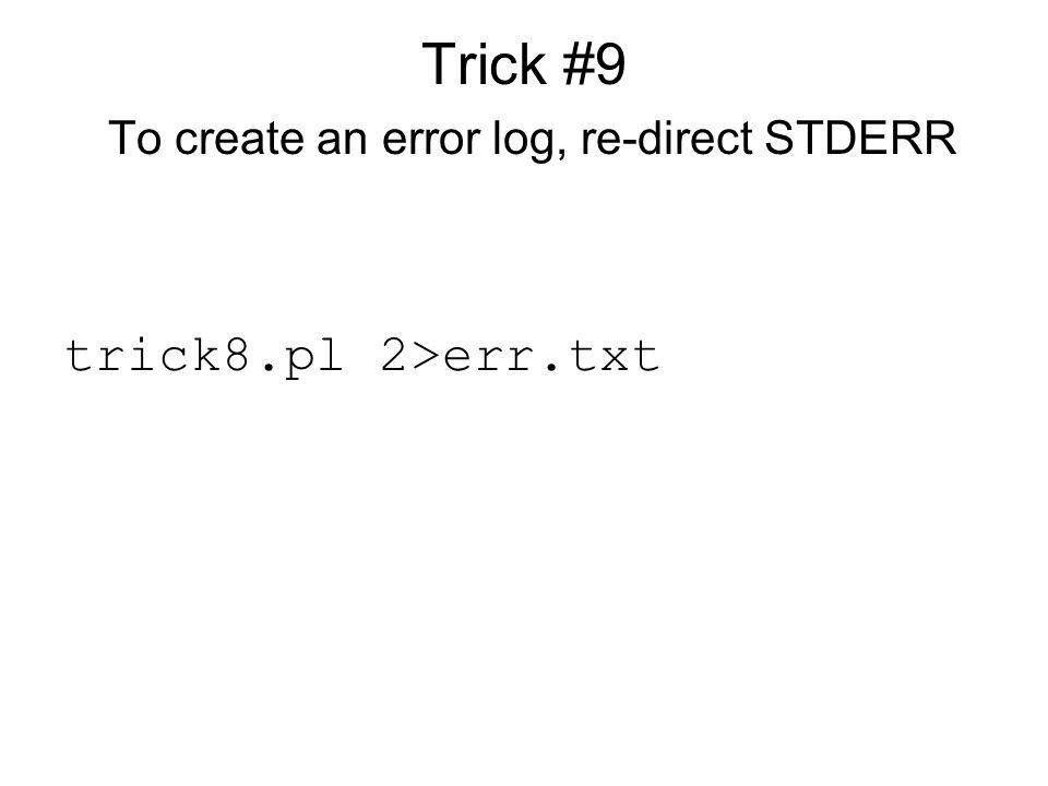 Trick #9 To create an error log, re-direct STDERR trick8.pl 2>err.txt