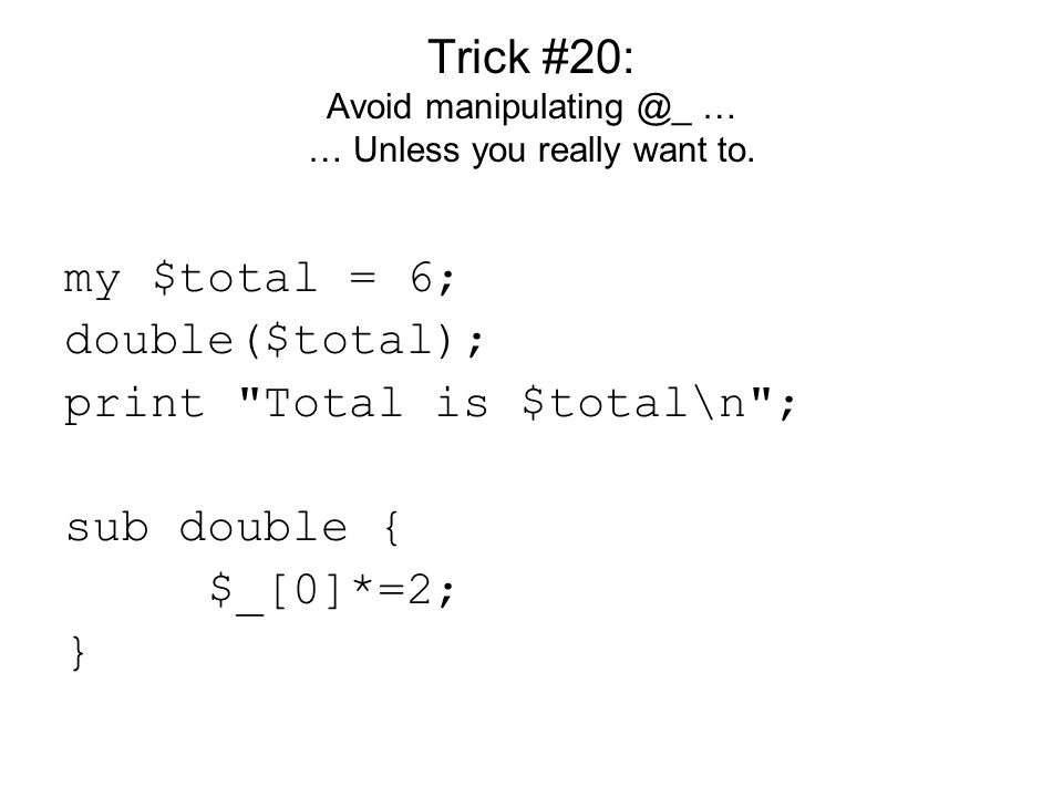 Trick #20: Avoid manipulating @_ … … Unless you really want to.