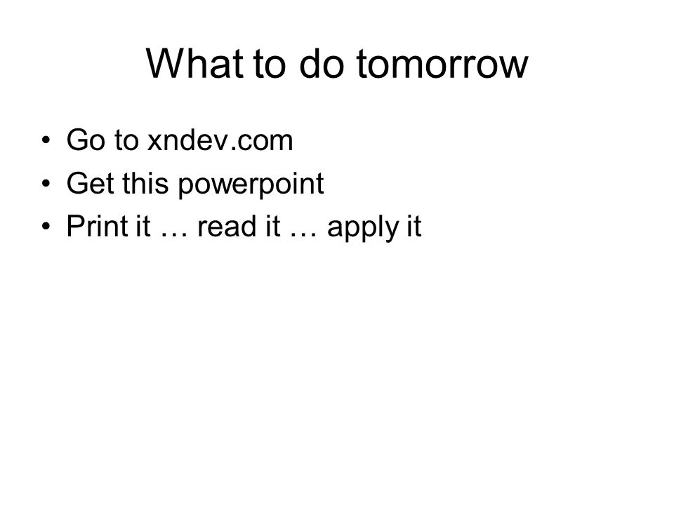What to do tomorrow Go to xndev.com Get this powerpoint Print it … read it … apply it