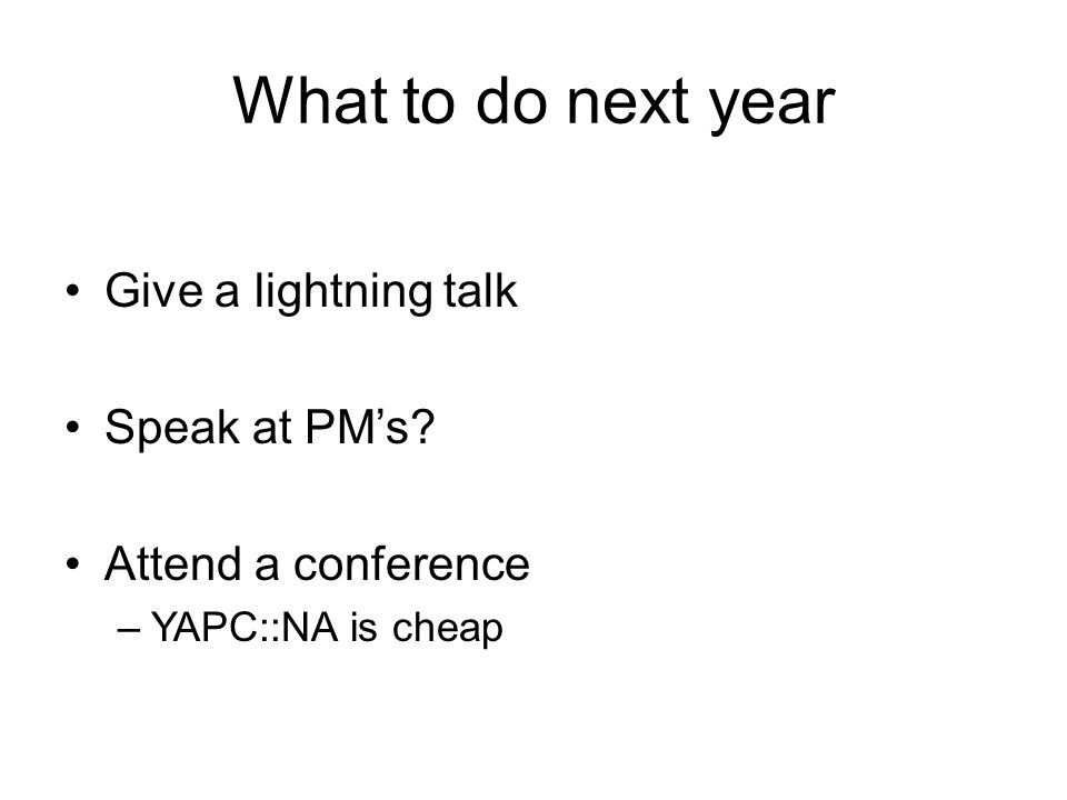What to do next year Give a lightning talk Speak at PM's Attend a conference –YAPC::NA is cheap