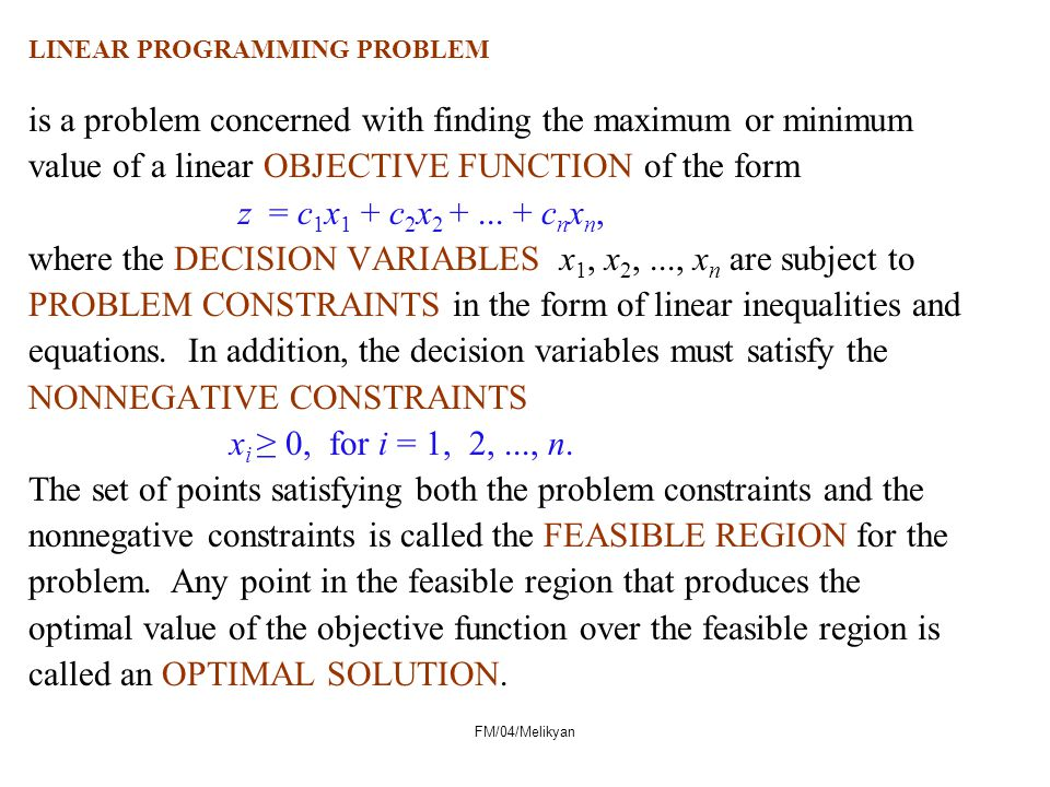 LINEAR PROGRAMMING PROBLEM is a problem concerned with finding the maximum or minimum value of a linear OBJECTIVE FUNCTION of the form z = c 1 x 1 + c 2 x 2 +...