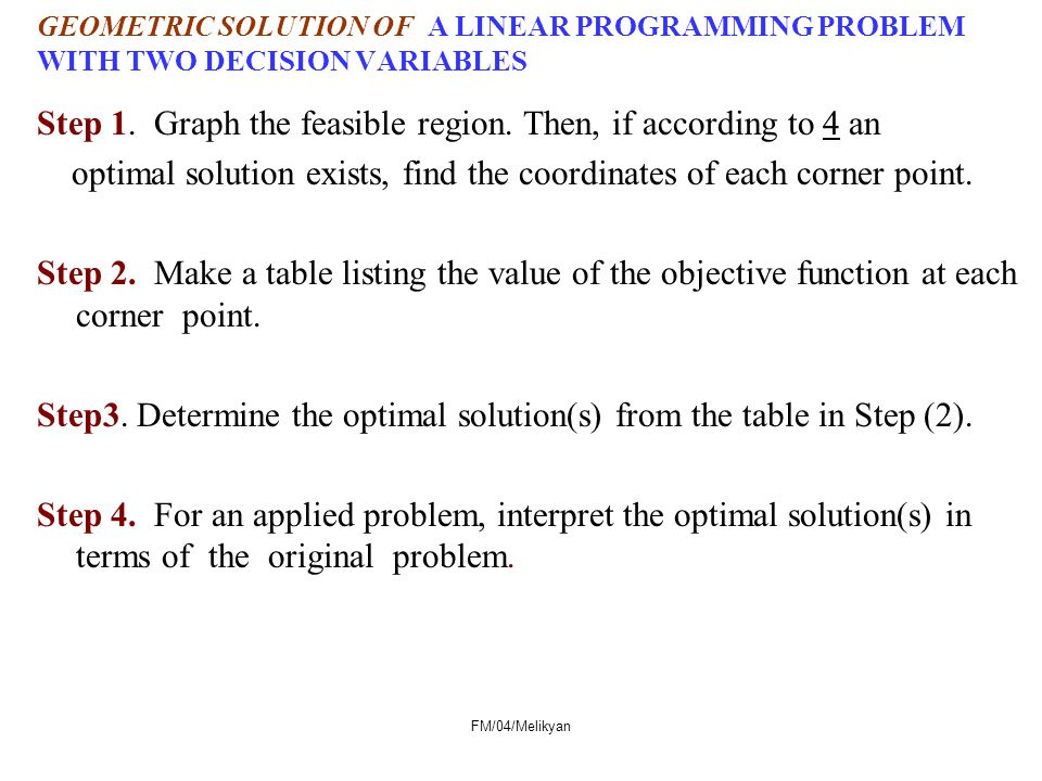 FM/04/Melikyan GEOMETRIC SOLUTION OF A LINEAR PROGRAMMING PROBLEM WITH TWO DECISION VARIABLES Step 1. Graph the feasible region. Then, if according to
