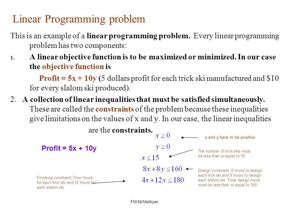FM/04/Melikyan Linear Programming problem This is an example of a linear programming problem. Every linear programming problem has two components: 1.