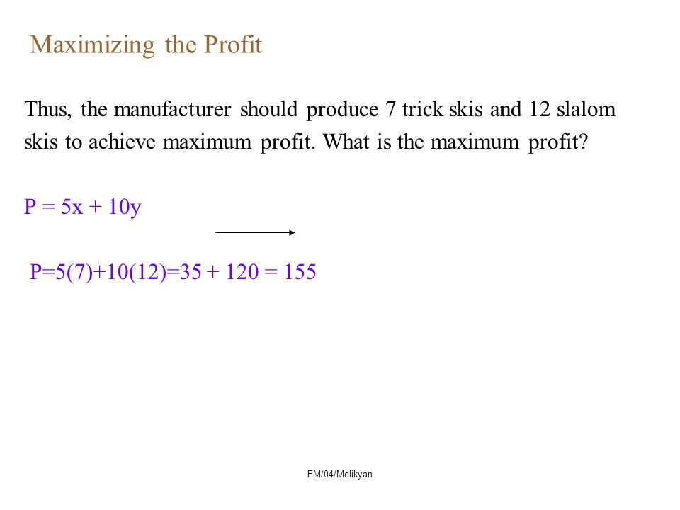 Maximizing the Profit Thus, the manufacturer should produce 7 trick skis and 12 slalom skis to achieve maximum profit.