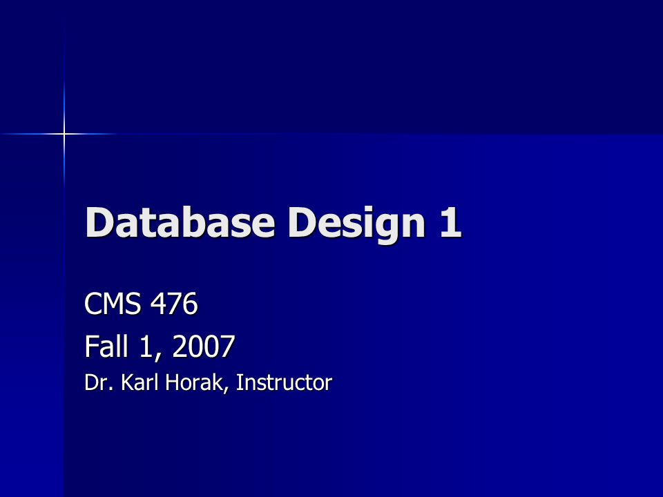 Database Design 1 CMS 476 Fall 1, 2007 Dr. Karl Horak, Instructor