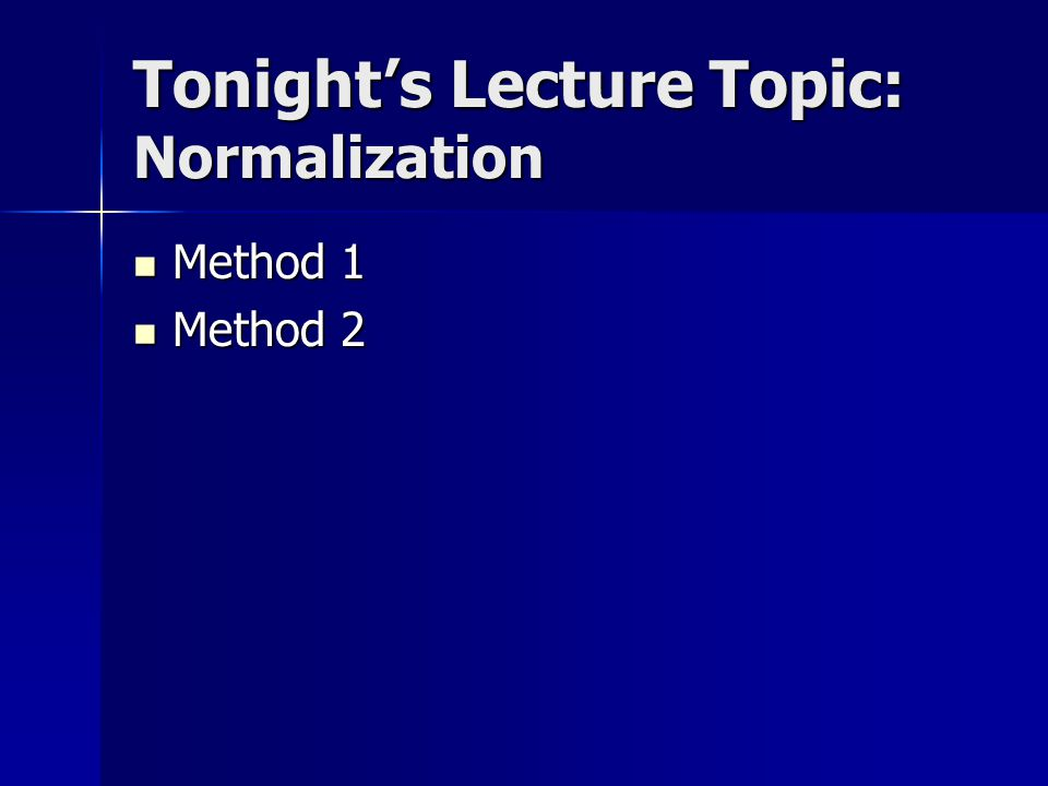 Tonight's Lecture Topic: Normalization Method 1 Method 1 Method 2 Method 2
