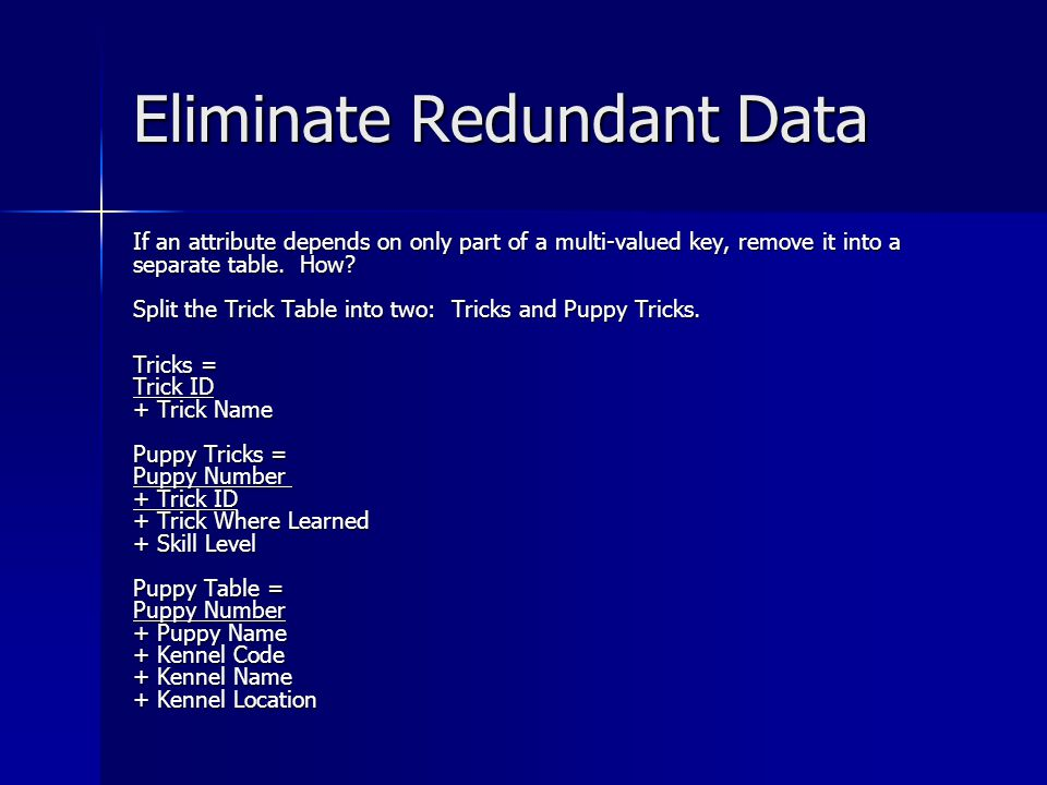 Eliminate Redundant Data If an attribute depends on only part of a multi-valued key, remove it into a separate table.