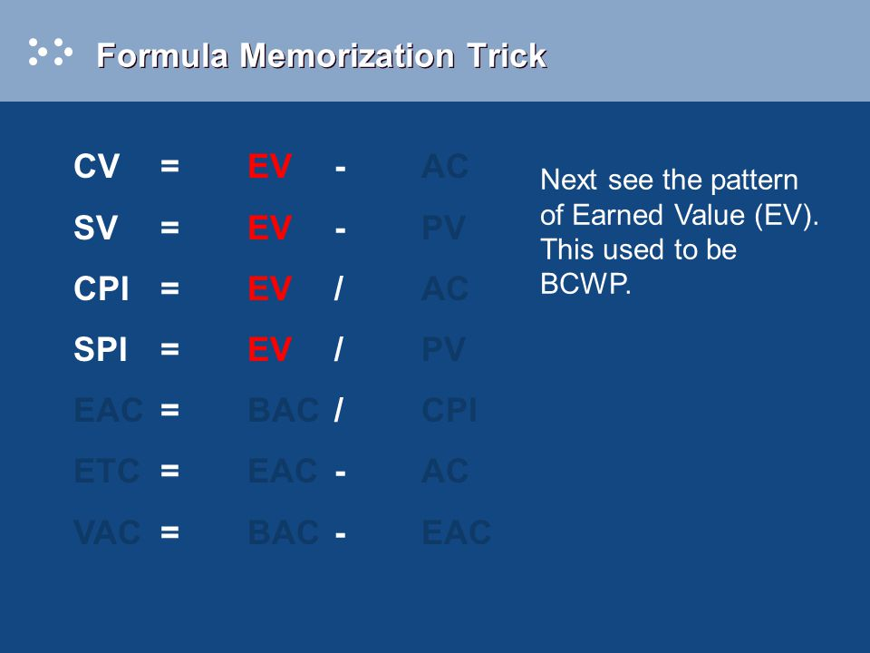 Formula Memorization Trick Next see the pattern of Earned Value (EV). This used to be BCWP. CV=EV-AC SV=EV-PV CPI=EV/AC SPI=EV/PV EAC=BAC/CPI ETC=EAC-