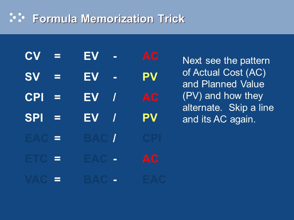 Formula Memorization Trick Next see the pattern of Actual Cost (AC) and Planned Value (PV) and how they alternate. Skip a line and its AC again. CV=EV