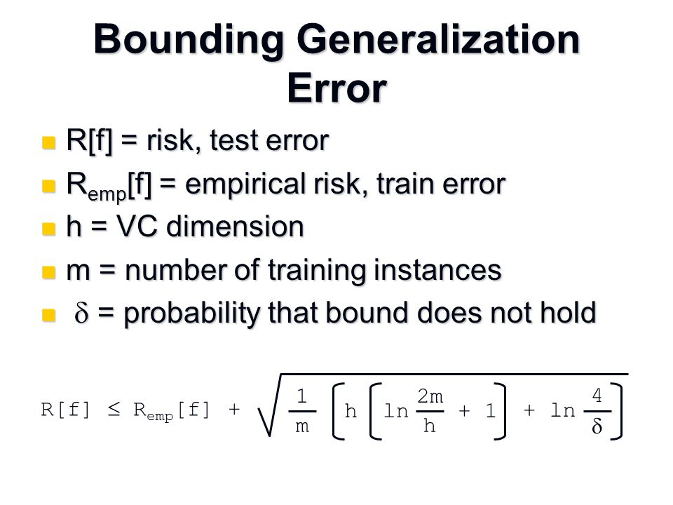 Bounding Generalization Error R[f] = risk, test error R[f] = risk, test error R emp [f] = empirical risk, train error R emp [f] = empirical risk, train error h = VC dimension h = VC dimension m = number of training instances m = number of training instances  = probability that bound does not hold  = probability that bound does not hold 1 m 2m h ln + 1 4  + ln h R[f]  R emp [f] +