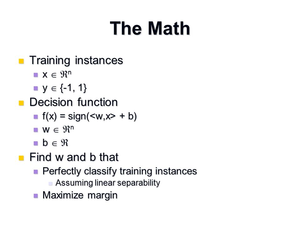 The Math For perfect classification, we want For perfect classification, we want y i ( + b) ≥ 0 for all i y i ( + b) ≥ 0 for all i Why.