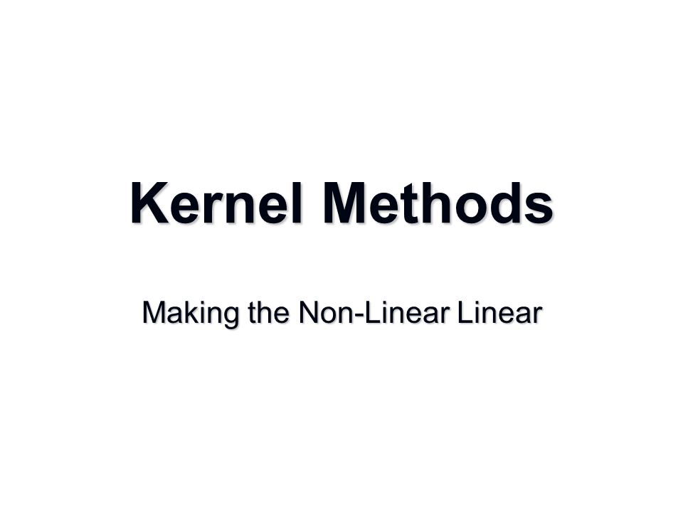 Kernel Methods Making the Non-Linear Linear