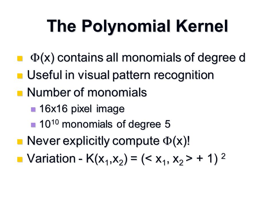 The Polynomial Kernel  (x) contains all monomials of degree d  (x) contains all monomials of degree d Useful in visual pattern recognition Useful in visual pattern recognition Number of monomials Number of monomials 16x16 pixel image 16x16 pixel image 10 10 monomials of degree 5 10 10 monomials of degree 5 Never explicitly compute  (x).