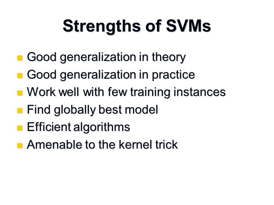 Strengths of SVMs Good generalization in theory Good generalization in theory Good generalization in practice Good generalization in practice Work well with few training instances Work well with few training instances Find globally best model Find globally best model Efficient algorithms Efficient algorithms Amenable to the kernel trick Amenable to the kernel trick
