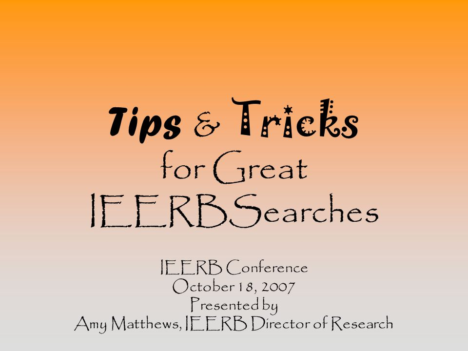 Tips & Tricks for Great IEERBSearches IEERB Conference October 18, 2007 Presented by Amy Matthews, IEERB Director of Research