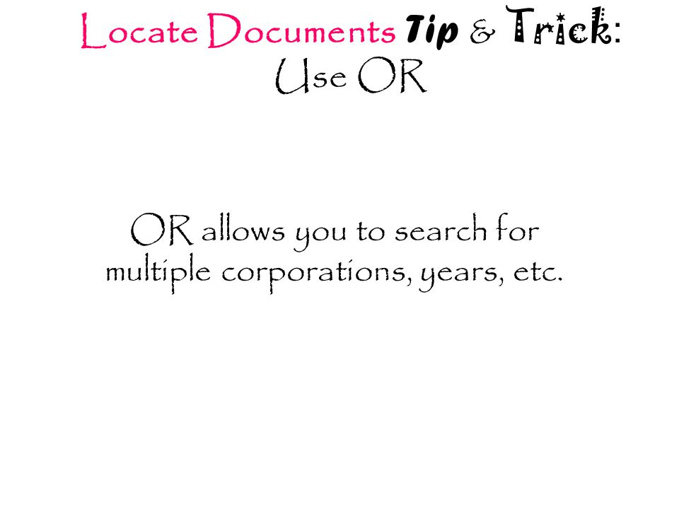 Locate Documents Tip & Trick : Use OR OR allows you to search for multiple corporations, years, etc.
