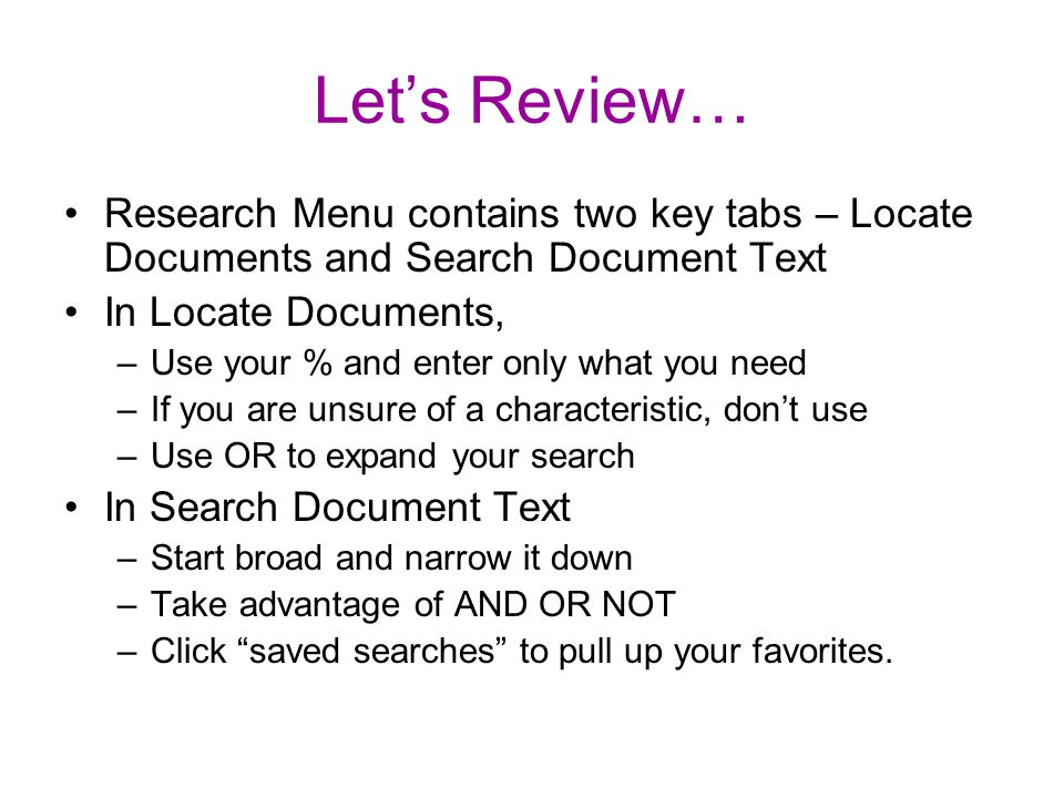 Let's Review… Research Menu contains two key tabs – Locate Documents and Search Document Text In Locate Documents, –Use your % and enter only what you need –If you are unsure of a characteristic, don't use –Use OR to expand your search In Search Document Text –Start broad and narrow it down –Take advantage of AND OR NOT –Click saved searches to pull up your favorites.
