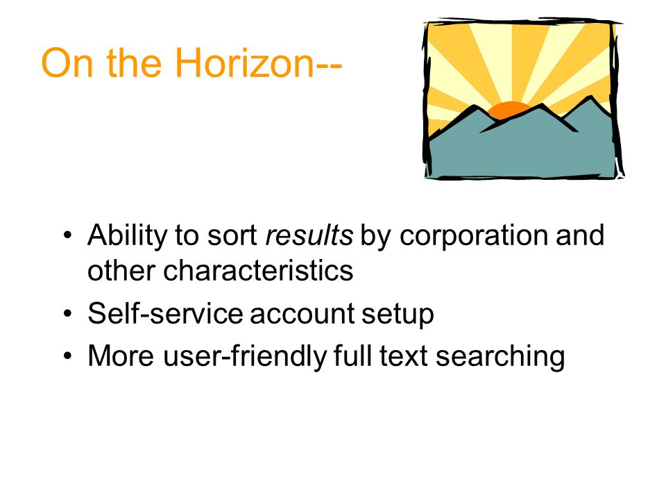 On the Horizon-- Ability to sort results by corporation and other characteristics Self-service account setup More user-friendly full text searching