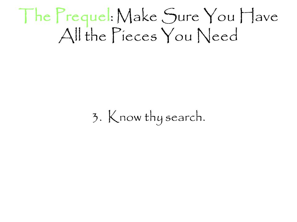 The Prequel: Make Sure You Have All the Pieces You Need 3. Know thy search.