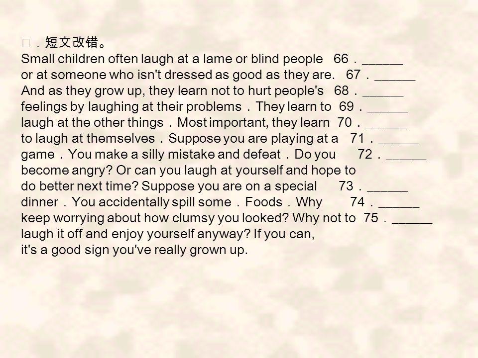 Ⅴ.短文改错。 Small children often laugh at a lame or blind people 66 . ______ or at someone who isn t dressed as good as they are.