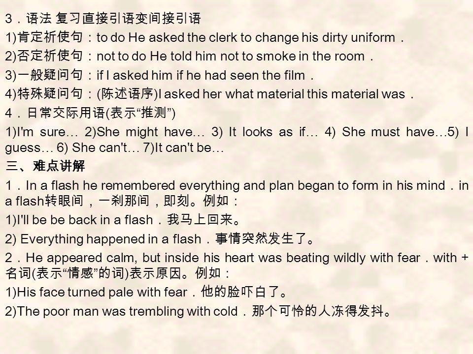 3 .语法 复习直接引语变间接引语 1) 肯定祈使句: to do He asked the clerk to change his dirty uniform . 2) 否定祈使句: not to do He told him not to smoke in the room . 3) 一般疑问句: if I asked him if he had seen the film . 4) 特殊疑问句: ( 陈述语序 )I asked her what material this material was . 4 .日常交际用语 ( 表示 推测 ) 1)I m sure … 2)She might have … 3) It looks as if … 4) She must have … 5) I guess … 6) She can t … 7)It can t be … 三、难点讲解 1 . In a flash he remembered everything and plan began to form in his mind . in a flash 转眼间,一刹那间,即刻。例如: 1)I ll be be back in a flash .我马上回来。 2) Everything happened in a flash .事情突然发生了。 2 . He appeared calm, but inside his heart was beating wildly with fear . with + 名词 ( 表示 情感 的词 ) 表示原因。例如: 1)His face turned pale with fear .他的脸吓白了。 2)The poor man was trembling with cold .那个可怜的人冻得发抖。