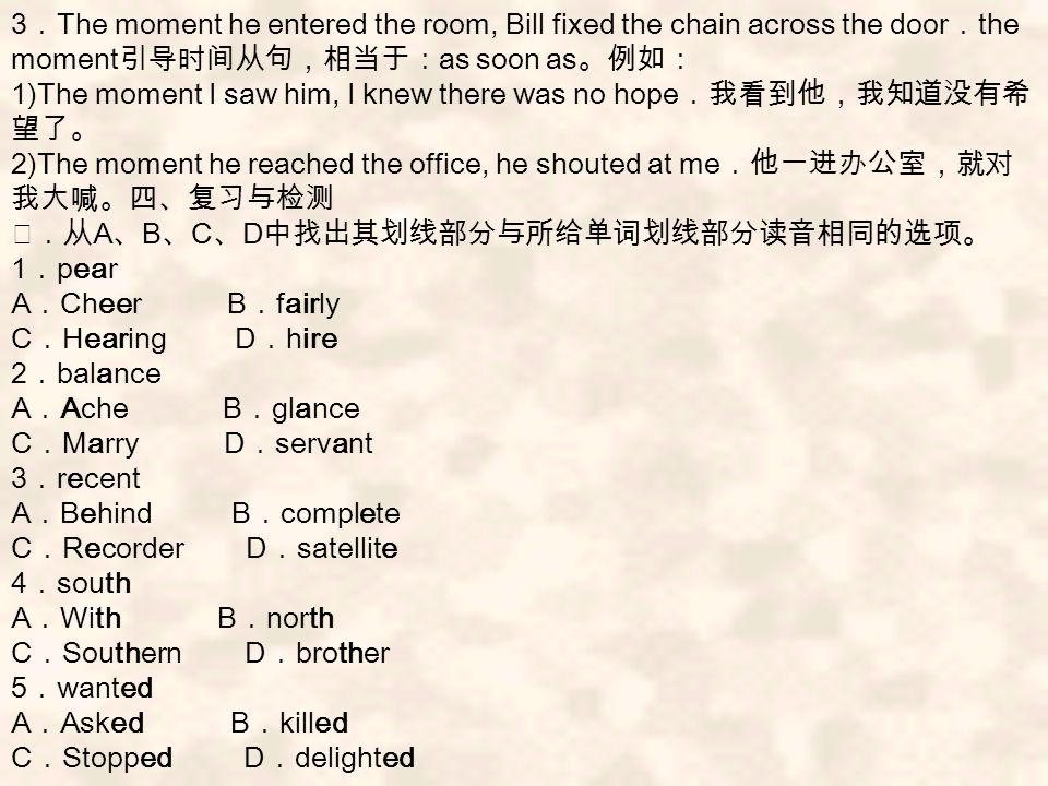 3 . The moment he entered the room, Bill fixed the chain across the door . the moment 引导时间从句,相当于: as soon as 。例如: 1)The moment I saw him, I knew there was no hope .我看到他,我知道没有希 望了。 2)The moment he reached the office, he shouted at me .他一进办公室,就对 我大喊。四、复习与检测 Ⅰ.从 A 、 B 、 C 、 D 中找出其划线部分与所给单词划线部分读音相同的选项。 1 . pear A . Cheer B . fairly C . Hearing D . hire 2 . balance A . Ache B . glance C . Marry D . servant 3 . recent A . Behind B . complete C . Recorder D . satellite 4 . south A . With B . north C . Southern D . brother 5 . wanted A . Asked B . killed C . Stopped D . delighted