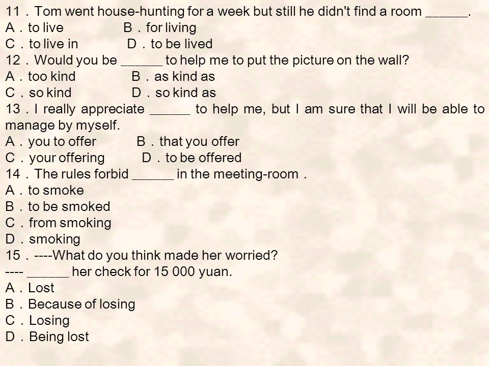 11 . Tom went house-hunting for a week but still he didn t find a room ______.