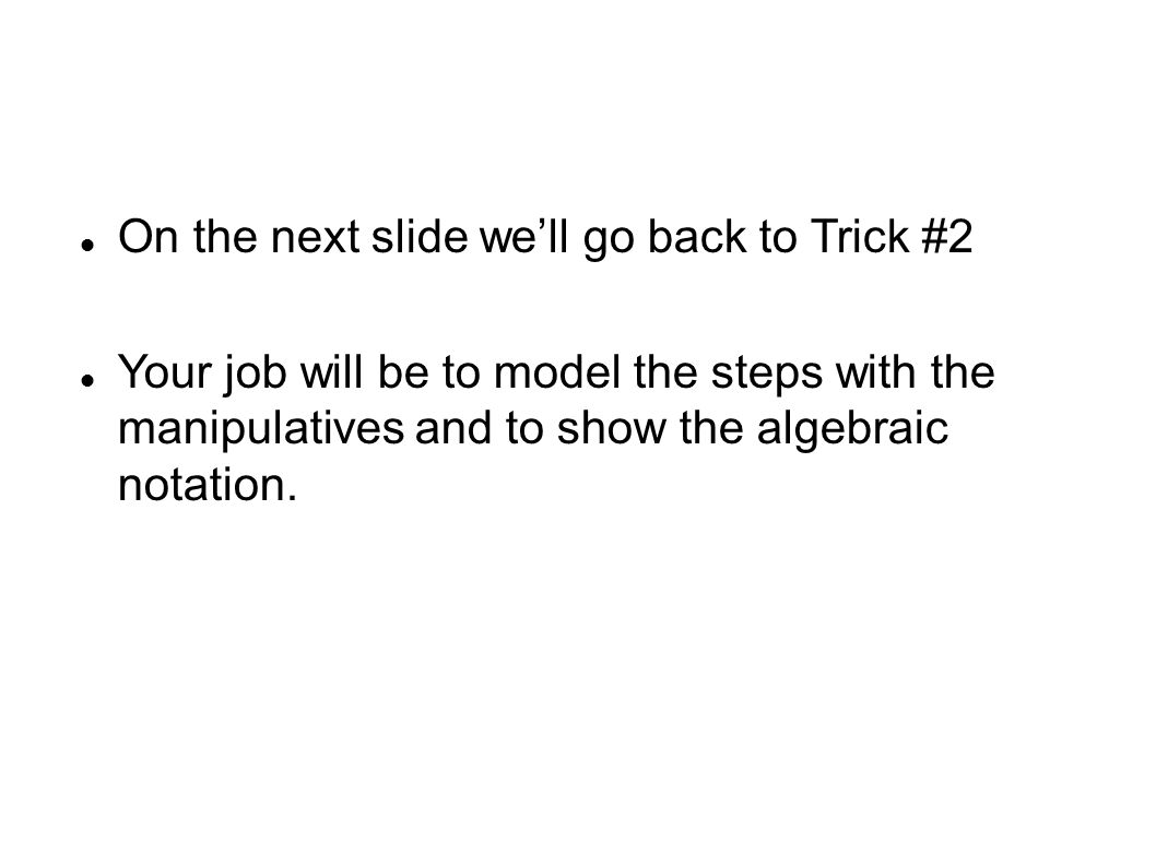 On the next slide we'll go back to Trick #2 Your job will be to model the steps with the manipulatives and to show the algebraic notation.