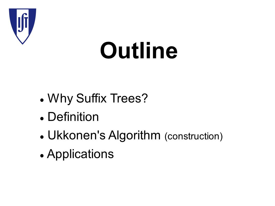 Outline Why Suffix Trees Definition Ukkonen s Algorithm (construction)‏ Applications