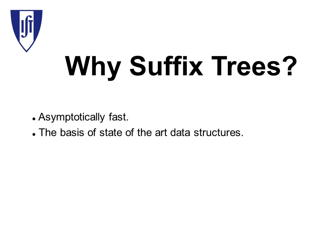 Why Suffix Trees? Asymptotically fast. The basis of state of the art data structures.