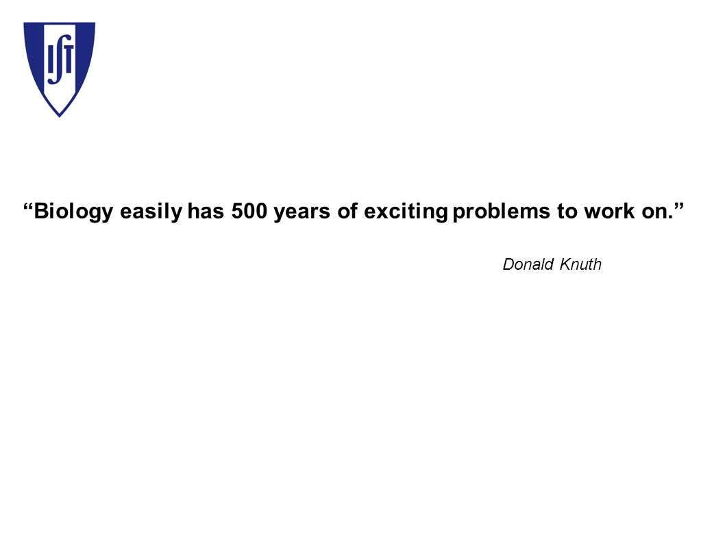 Biology easily has 500 years of exciting problems to work on. Donald Knuth