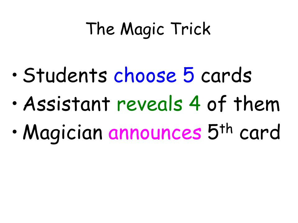 The Magic Trick Students choose 5 cards Assistant reveals 4 of them Magician announces 5 th card