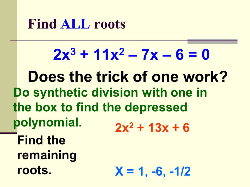 Find ALL roots 2x 3 + 11x 2 – 7x – 6 = 0 Does the trick of one work.