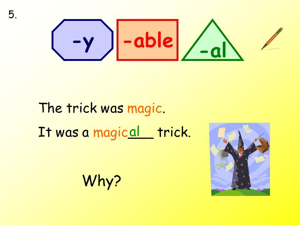The trick was magic. It was a magic___ trick. -able -al -y al 5. Why?