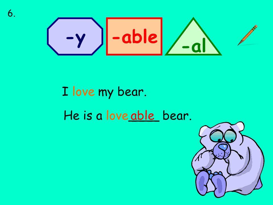 -able -al -y I love my bear. He is a love____ bear.able 6.