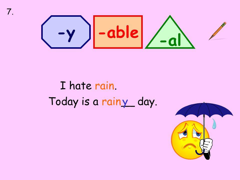 -able -al -y I hate rain. Today is a rain__ day.y 7.