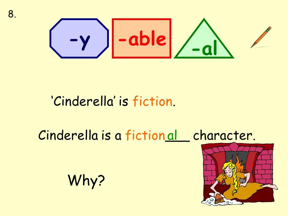 -able -al -y 'Cinderella' is fiction. Cinderella is a fiction___ character. 8. al Why?